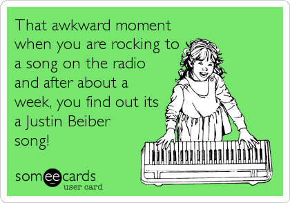 That awkward moment when you are rocking to a song on the radio and after about a week, you find out its a Justin Beiber song!