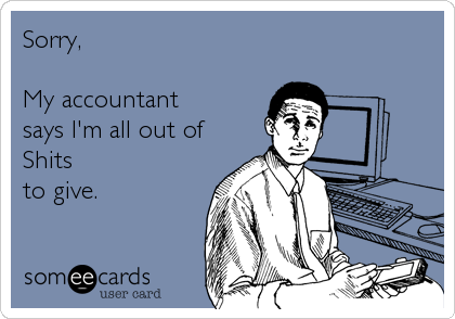 Sorry,   My accountant says I'm all out of Shits to give.