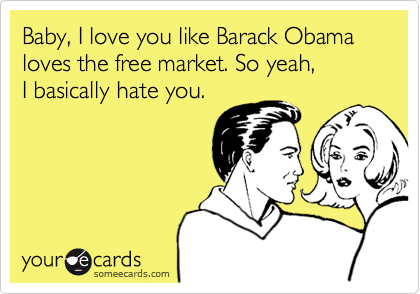 Baby, I love you like Barack Obama loves the free market. So yeah, I basically hate you.