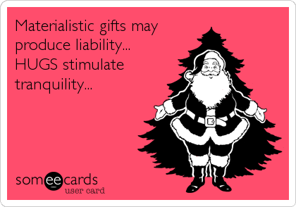 Materialistic gifts mayproduce liability...HUGS stimulatetranquility...