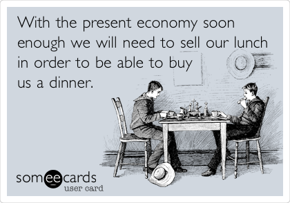 With the present economy soon enough we will need to sell our lunch in order to be able to buy us a dinner.