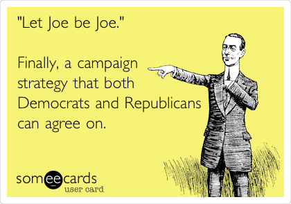 """Let Joe be Joe.""  Finally, a campaign strategy that both Democrats and Republicans can agree on."