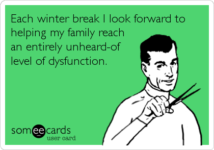 Each winter break I look forward to helping my family reach an entirely unheard-of level of dysfunction.