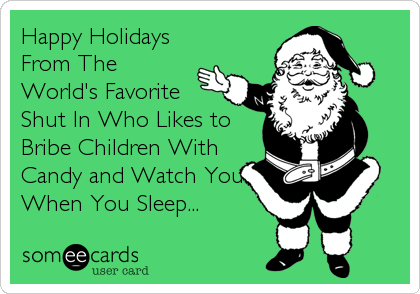 Happy Holidays  From The World's Favorite Shut In Who Likes to Bribe Children With Candy and Watch You When You Sleep...