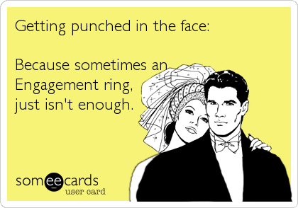 Getting punched in the face:  Because sometimes an Engagement ring,  just isn't enough.
