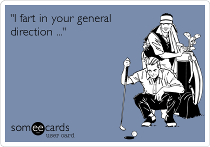 """I fart in your general direction ..."""