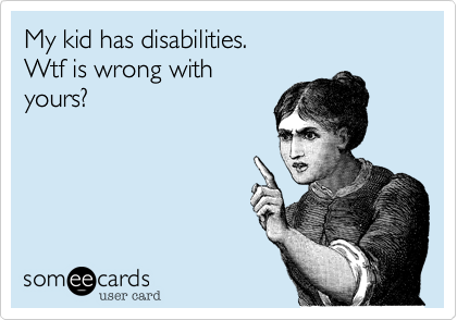 My kid has disabilities.  Wtf is wrong with yours%3F
