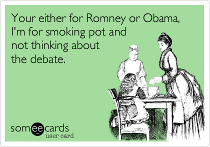Your either for Romey or Obama, I'm for smoking pot and 