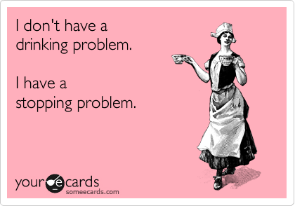 I don't have a  drinking problem.   I have a stopping problem.