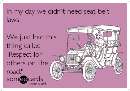 """In my day we didn't need seat belt laws.  We just had this thing called """"Respect for others on the road."""""""