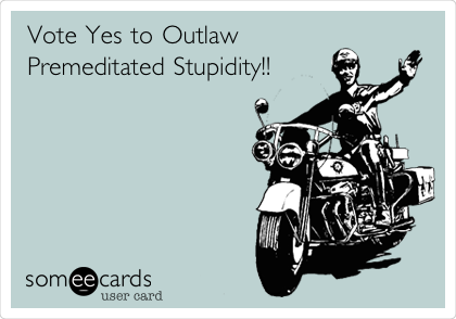 Vote Yes to Outlaw Premeditated Stupidity!!