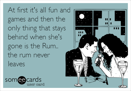 At first it's all fun and games and then the only thing that stays behind when she's gone is the Rum.. the rum never leaves
