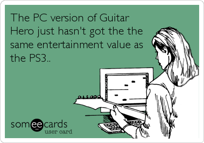 The PC version of Guitar Hero just hasn't got the the same entertainment value as the PS3..