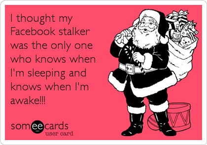 I thought my Facebook stalker was the only one who knows when I'm sleeping and knows when I'm awake!!!