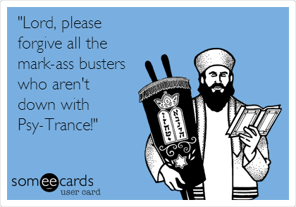 """Lord, please  forgive all the  mark-ass busters who aren't  down with  Psy-Trance!"""