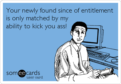 Your newly found since of entitlement is only matched by my ability to kick you ass!