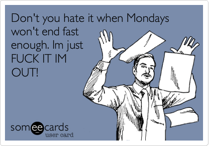 Don't you hate it when Mondays won't end fast enough. Im just FUCK IT IM OUT!