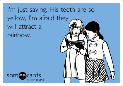I'm just saying, His teeth are so yellow, I'm afraid they will attract a rainbow.