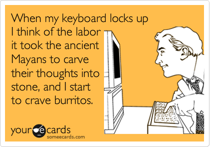 When my keyboard locks up  I think of the labor it took the ancient Mayans to carve their thoughts into stone, and I start to crave burritos.