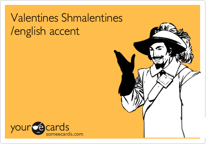 Valentines Shmalentines  /english accent