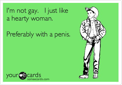 I'm not gay.   I just like  a hearty woman.    Preferably with a penis.