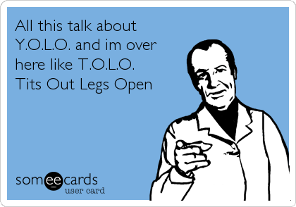 All this talk about Y.O.L.O. and im over here like T.O.L.O.    Tits Out Legs Open