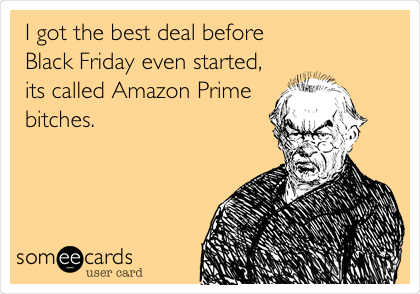 I got the best deal before Black Friday even started, its called Amazon Prime bitches.