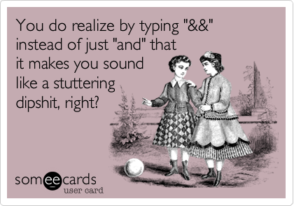 """You do realize by typing """"&&"""" instead of just """"and"""" that  it makes you sound  like a stuttering dipshit, right?"""