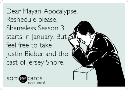 Dear Mayan Apocalypse,Reshedule please.Shameless Season 3starts in January. But feel free to takeJustin Bieber and thecast of Jersey Shore.