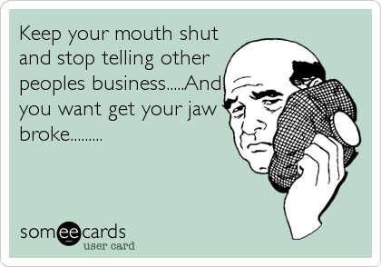 Keep your mouth shut and stop telling other peoples business.....And you want get your jaw broke.........