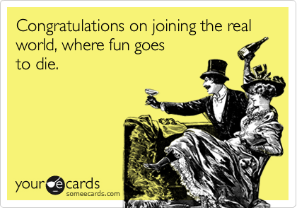 Congratulations on joining the real world, where fun goes to die.
