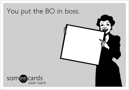 You put the BO in boss.
