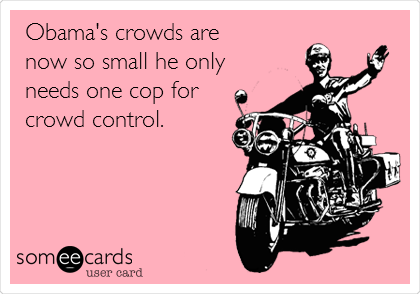 Obama's crowds are now so small he only  needs one cop for  crowd control.