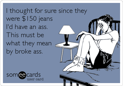 I thought for sure since they were $150 jeans I'd have an ass.  This must be what they mean by broke ass.