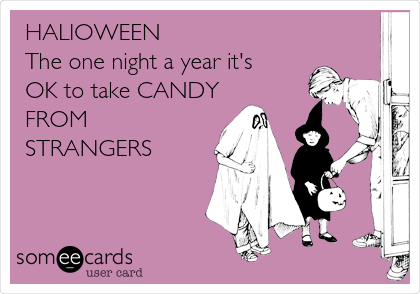 HALlOWEEN The one night a year it's OK to take CANDY FROM STRANGERS