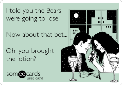 I told you the Bears were going to lose.  Now about that bet...  Oh, you brought the lotion?