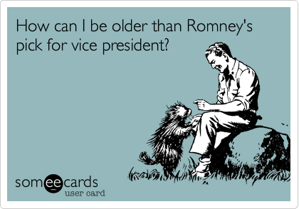 How can I be older than Romney's pick for vice president?