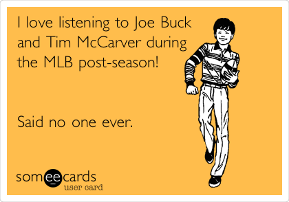 I love listening to Joe Buck and Tim McCarver during the MLB post-season!   Said no one ever.