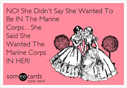 NO! She Didn't Say She Wanted To Be IN The Marine Corps.... She Said She Wanted The Marine Corps IN HER!