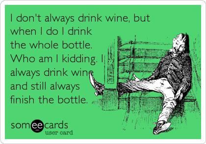 I don't always drink wine, but when I do I drink the whole bottle. Who am I kidding. I always drink wine and still always finish the bottle.
