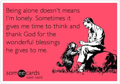 Being alone doesn't means I'm lonely. Sometimes it gives me time to think and thank God for the wonderful blessings he gives to me.