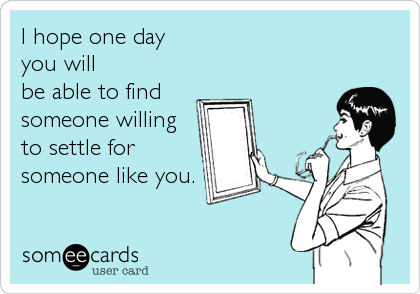 I hope one day you will  be able to find  someone willing to settle for someone like you.