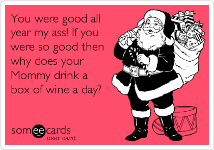 You were good all year my ass! If you were so good then why does your Mommy drink a box of wine a day?