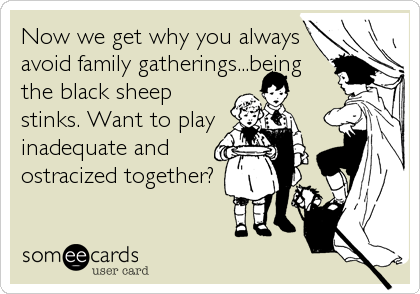 Now we get why you always avoid family gatherings...being the black sheep stinks. Want to play inadequate and ostracized together?