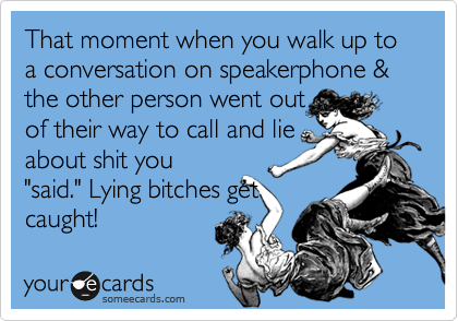 """That moment when you walk up to a conversation on speakerphone & the other person went out of their way to call and lie about shit you """"said."""" Lying bitches get caught!"""