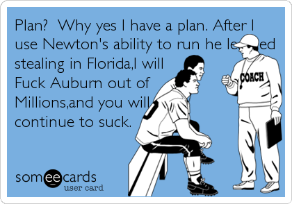 Plan?  Why yes I have a plan. After I use Newton's ability to run he learned stealing in Florida,I will                        Fuck Auburn out of Millions,and you will  continue to suck.