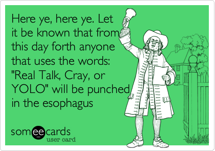 """Here ye, here ye. Let it be known that from this day forth anyone that uses the words:  """"Real Talk, Cray, or YOLO"""" will be punched in the esophagus"""
