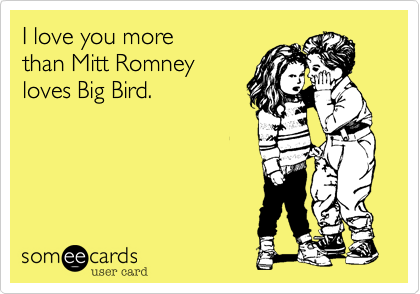 I love you more  than Mitt Romney loves Big Bird.