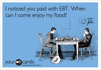 I noticed you paid with EBT. When can I come enjoy my food?