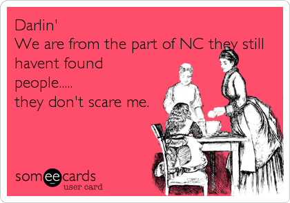 Darlin'  We are from the part of NC they still havent found people.....  they don't scare me.
